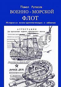 Павел Рупасов -Военно-морской флот. Истории из жизни вдохновляющие и забавные