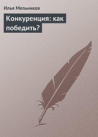 Илья Мельников -Конкуренция: как победить?