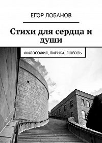 Егор Лобанов -Стихи для сердца и души. Философия, Лирика, Любовь
