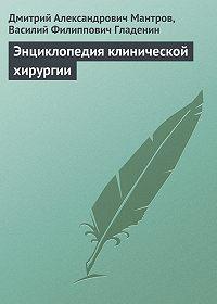 Д. А. Мантров, В. Ф. Гладенин - Энциклопедия клинической хирургии