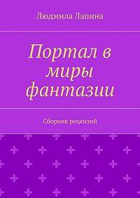 Людмила Лапина - Портал в миры фантазии. Сборник рецензий