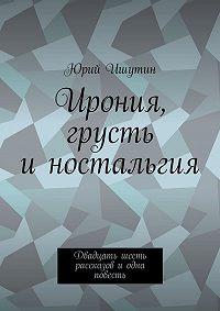 Юрий Ишутин -Ирония, грусть иностальгия. Двадцать шесть рассказов иодна повесть