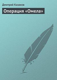 Дмитрий Казаков -Операция «Омела»