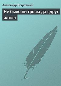 Александр Островский -Не было ни гроша да вдруг алтын