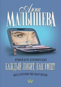 Анна Малышева - Каждый любит, как умеет