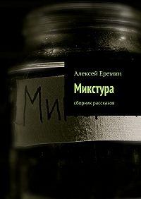 Алексей Еремин -Микстура. Сборник рассказов