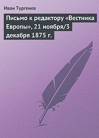 Иван Тургенев -Письмо к редактору «Вестника Европы», 21 ноября/3 декабря 1875 г.