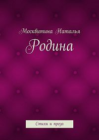 Москвитина Наталья - Родина. Стихи ипроза