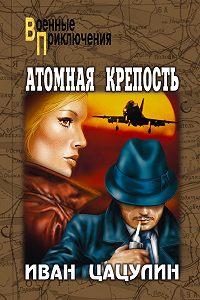 Иван Цацулин -Атомная крепость