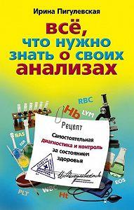 Ирина Пигулевская - Все, что нужно знать о своих анализах. Самостоятельная диагностика и контроль за состоянием здоровья