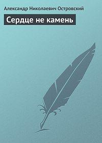 Александр Островский -Сердце не камень