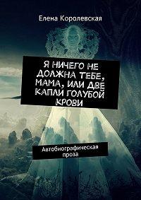 Елена Королевская -Я ничего не должна тебе, мама, или Две капли голубой крови. Автобиографическая проза