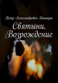 Петр Ваницын -Святыни. Возрождение