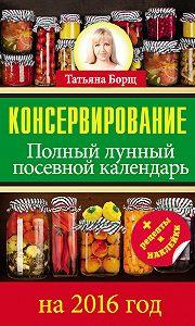 Татьяна Борщ -Консервирование. Полный лунный посевной календарь на 2016 год