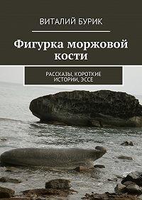 Виталий Бурик -Фигурка моржовой кости. Рассказы, короткие истории,эссе