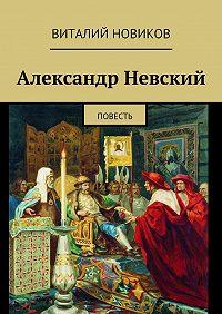 Виталий Новиков -Александр Невский. Повесть