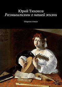 Юрий Тихонов -Размышлизмы онашей жизни. Сборник стихов