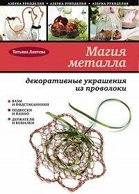 Татьяна Лаптева -Магия металла: декоративные украшения из проволоки
