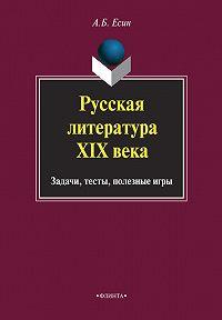 А. Б. Есин -Русская литература XIX века. Задачи, тесты, полезные игры