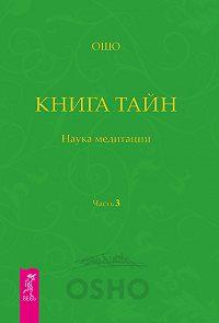 Бхагаван Раджниш (Ошо) - Книга Тайн. Наука медитации. Часть 3