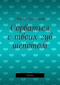 Мария Емельянова - Сорваться с твоих губ шепотом