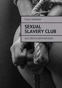 Vitaly Mushkin -Sexual SlaveryClub. Alle erotischen Fantasien