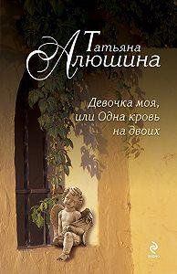 Татьяна Алюшина -Девочка моя, или Одна кровь на двоих