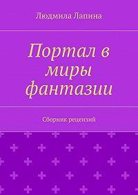 Людмила Лапина -Портал в миры фантазии. Сборник рецензий
