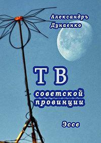 Александръ Дунаенко - ТВ советской провинции