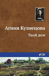 Агния Александровна Кузнецова (Маркова) -Твой дом