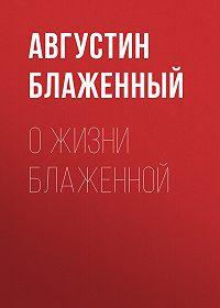 Августин Блаженный -О жизни блаженной