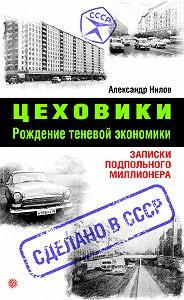 Александр Нилов - Цеховики. Рождение теневой экономики. Записки подпольного миллионера
