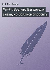 А. Щербаков - Wi-Fi: Все, что Вы хотели знать, но боялись спросить