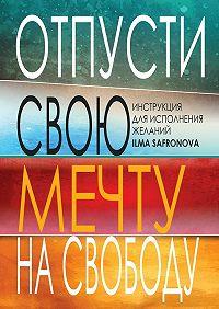 Ilma Safronova -Отпусти свою мечту на свободу. Инструкция для исполнения желаний