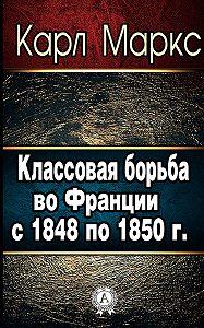 Карл Маркс -Классовая борьба во Франции с 1848 по 1850 г.