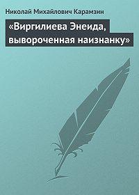 Николай Карамзин -«Виргилиева Энеида, вывороченная наизнанку»