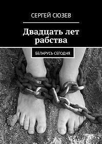 Сергей Сюзев -Двадцать лет рабства. Беларусь сегодня