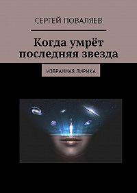 Сергей Анатольевич Поваляев -Когда умрёт последняя звезда. Избранная лирика