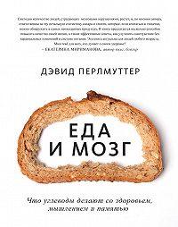 Дэвид Перлмуттер -Еда и мозг. Что углеводы делают со здоровьем, мышлением и памятью