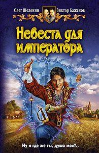 Олег Шелонин -Невеста для императора