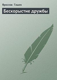 Ярослав  Гашек -Бескорыстие дружбы