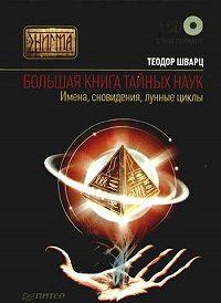Теодор Шварц -Большая книга тайных наук. Имена, сновидения, лунные циклы