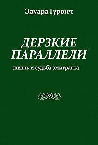 Эдуард Гурвич -Дерзкие параллели. Жизнь и судьба эмигранта