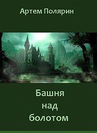 Артем Полярин -Башня над болотом