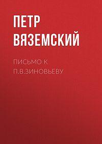Петр Андреевич Вяземский -Письмо к П.В.Зиновьеву