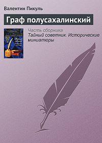 Валентин Пикуль -Граф полусахалинский