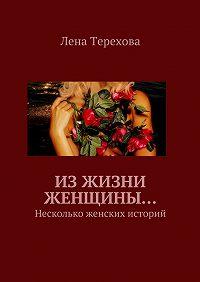 Лена Терехова - Изжизни женщины… Несколько женских историй