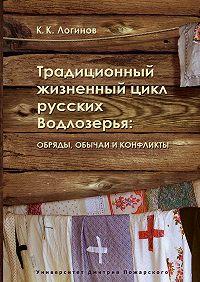 Константин Логинов -Традиционный жизненный цикл русских Водлозерья: обряды, обычаи и конфликты