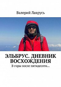 Валерий Лаврусь -Эльбрус. Дневник восхождения. Вгоры после пятидесяти…