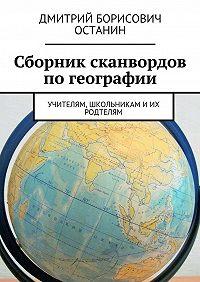 Дмитрий Останин -Сборник сканвордов погеографии. Учителям, школьникам иих родтелям